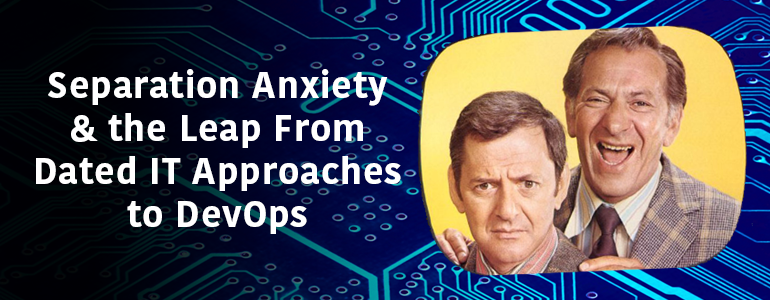 Separation Anxiety & the Leap from Dated IT Approaches to DevOps