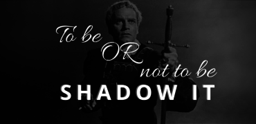 To Be or Not to Be – Shadow IT