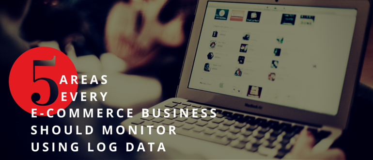 Five Areas Every e-Commerce Business Should Monitor Using Log Data