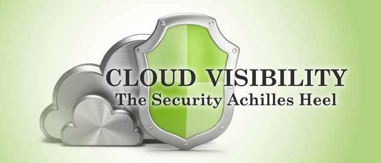 Cloud Visibility: The Security Achilles Heel