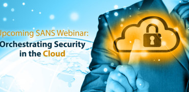 Upcoming SANS Webinar: Orchestrating Security in the Cloud