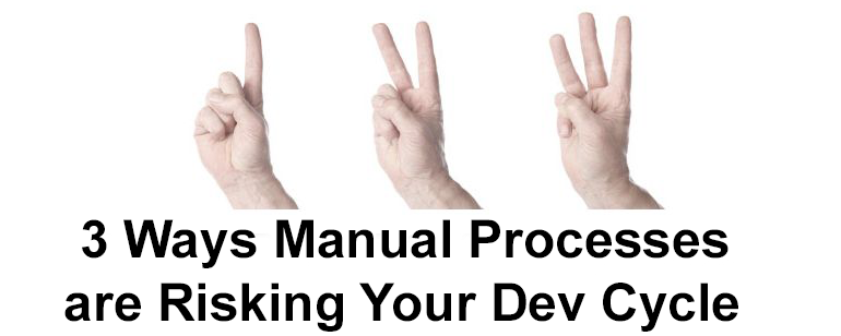 3 Ways Manual Processes are Risking Your Development Cycle