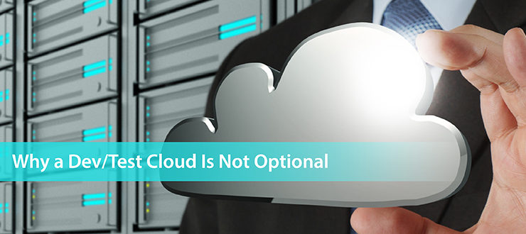 Why a Dev/Test Cloud Is Not Optional