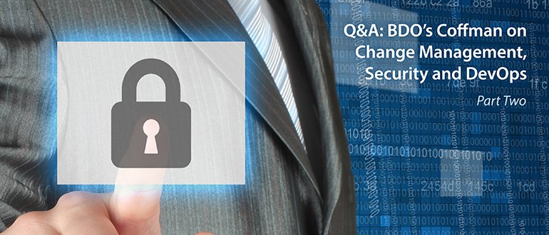 Q&A: BDO's Coffman on Change Management, Security and DevOps, Part 2