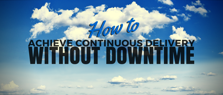 How to Achieve Continuous Delivery Without Downtime