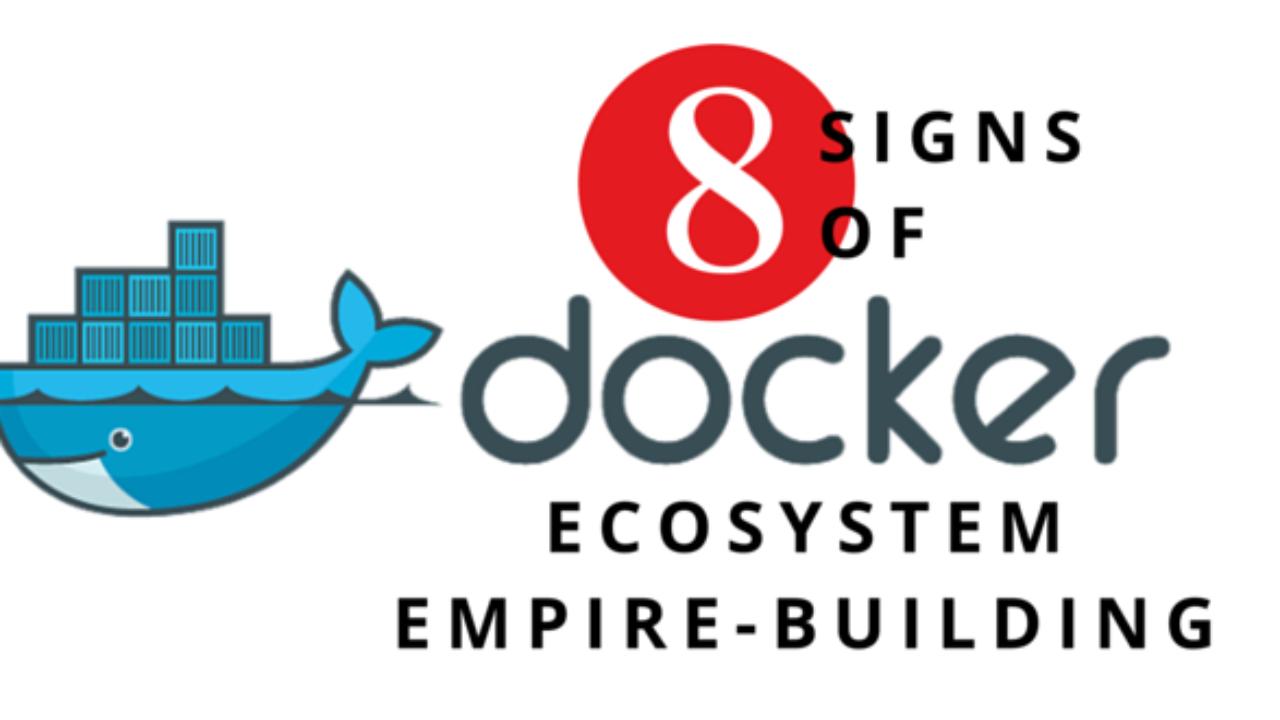 8 Signs of Docker Ecosystem Empire-Building - DevOps com
