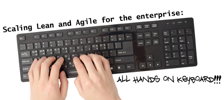 Scaling Lean and Agile for the enterprise: All hands on keyboard!!!