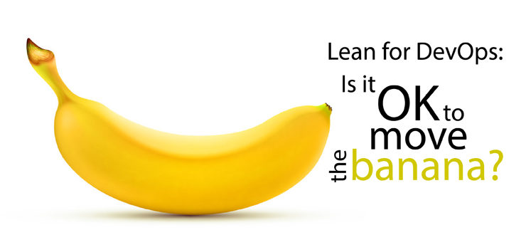 Lean for DevOps: Is it OK to move the banana?