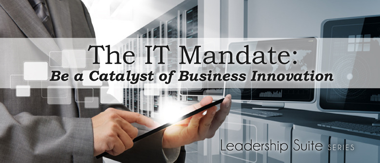 The IT mandate: Be a catalyst of business innovation