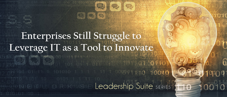 Enterprises still struggle to leverage IT as a tool to innovate