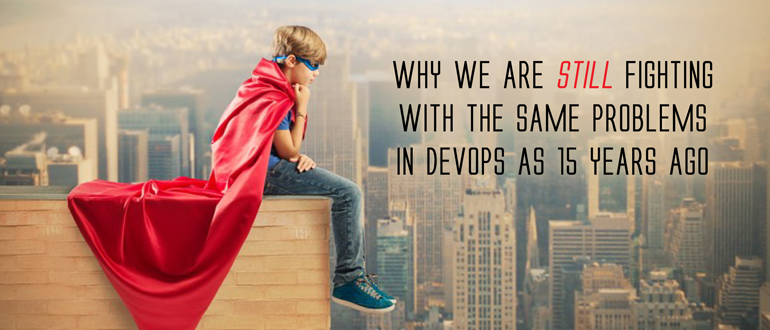 Why we are still fighting with the same problems in DevOps as 15 years ago