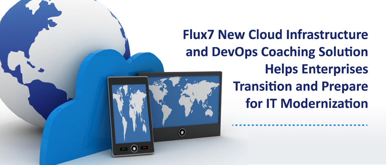 Flux7 New Cloud Infrastructure and DevOps Coaching Solution Helps Enterprises Transition and Prepare for IT Modernization