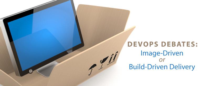 DevOps Debates: Image-Driven or Build-Driven Delivery