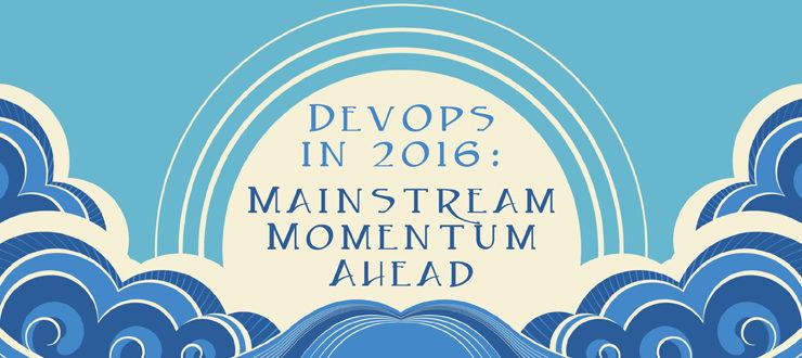 DevOps in 2016: Mainstream Momentum Ahead