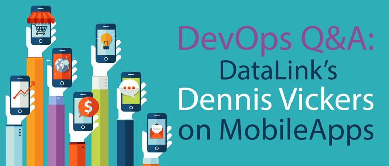 DevOps Q&A: Datalink's Dennis Vickers on MobileApps