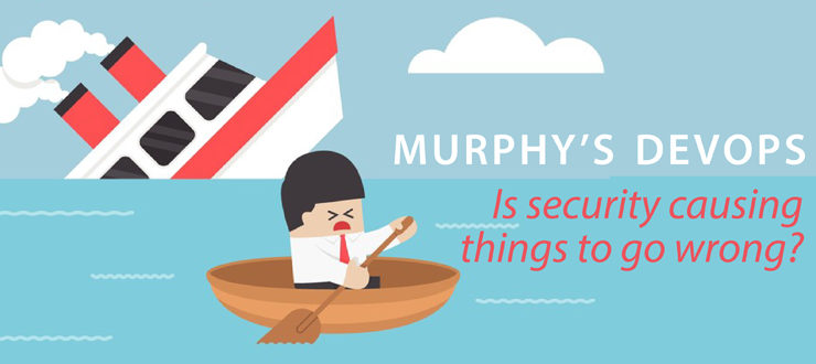 Murphy's DevOps: Is Security Causing Things to Go Wrong?