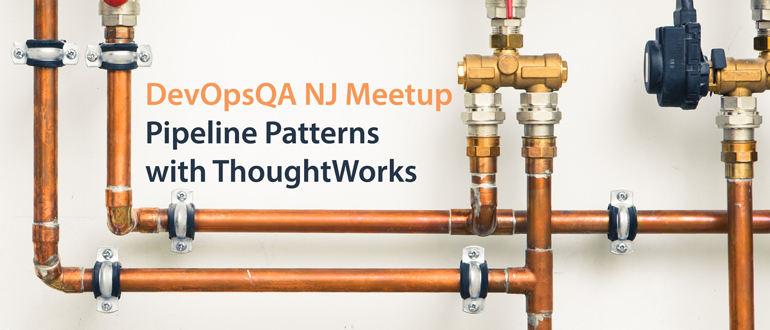 DevOpsQA NJ Meetup:  Pipeline Patterns with ThoughtWorks