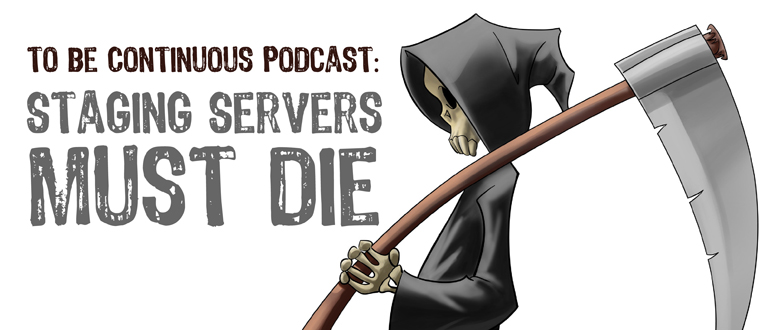 To Be Continuous Podcast: Staging Servers Must Die