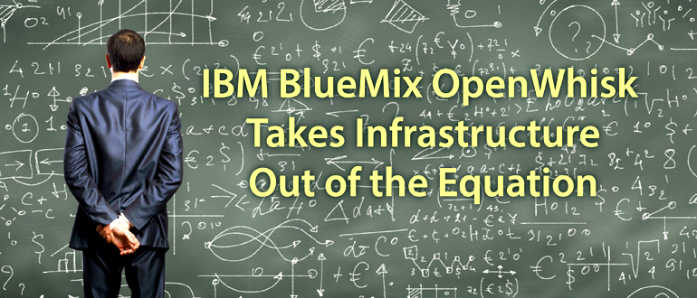 IBM BlueMix OpenWhisk Takes Infrastructure Out of the Equation