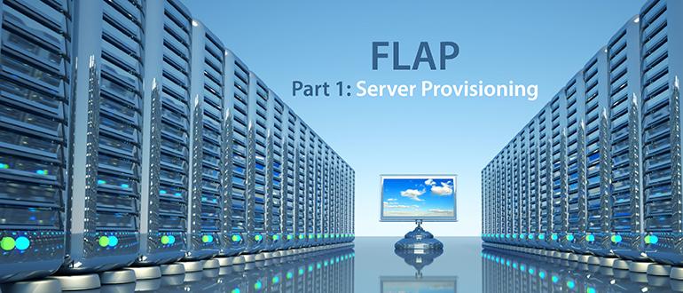 FLAP, Part 1: Server Provisioning