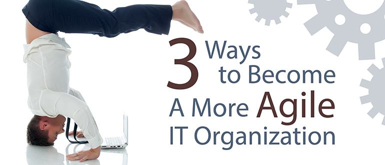 3 Ways to Become a More Agile IT Organization