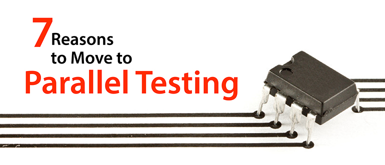 7 Reasons to Move to Parallel Testing