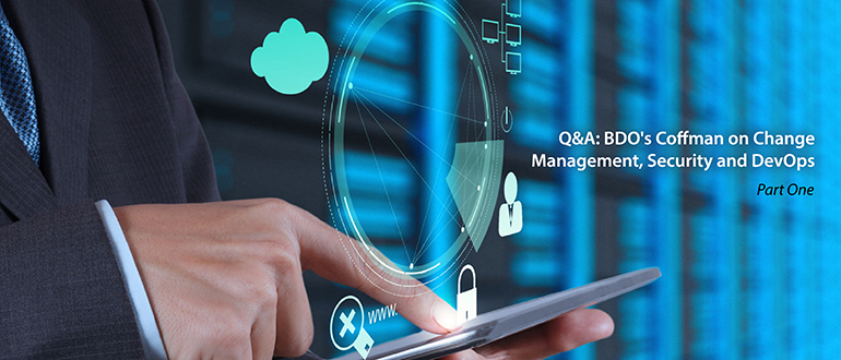 Q&A: BDO's Coffman on Change Management, Security and DevOps, Part 1