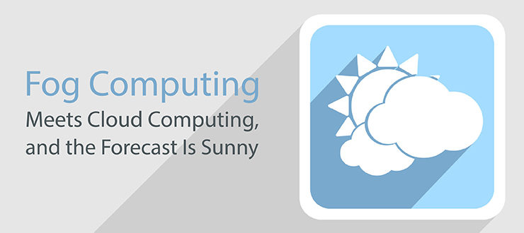 Fog Computing Meets Cloud Computing, and the Forecast Is Sunny