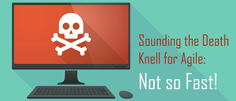 Sounding the Death Knell for Agile: Not so Fast!