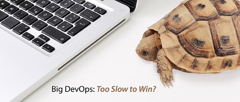 Big DevOps: Too Slow to Win?