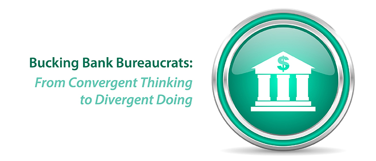 Bucking Bank Bureaucrats From Convergent Thinking To Divergent