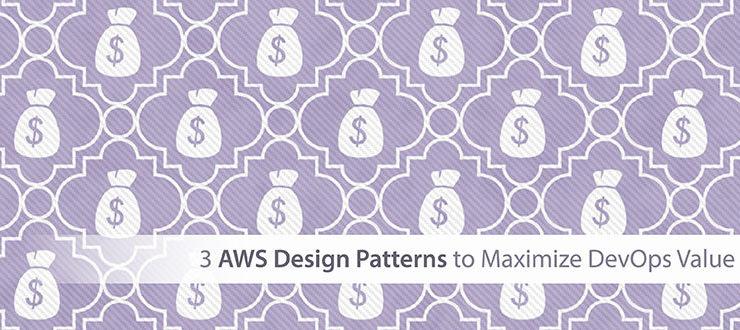 3 AWS Design Patterns to Maximize DevOps Value