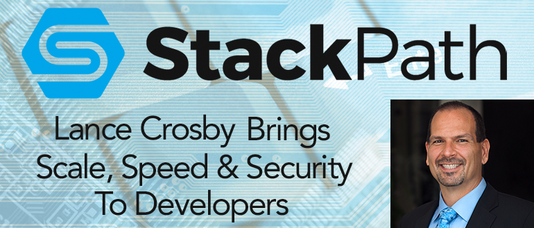 Lance Crosby's Vision To Bring Scale, Speed and Security To Developers with StackPath