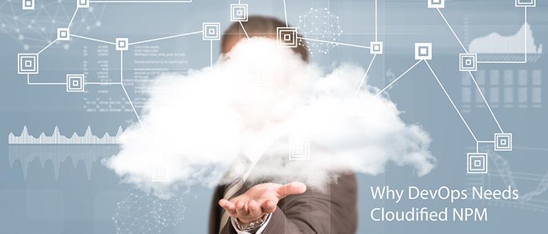 Why DevOps Needs Cloudified NPM