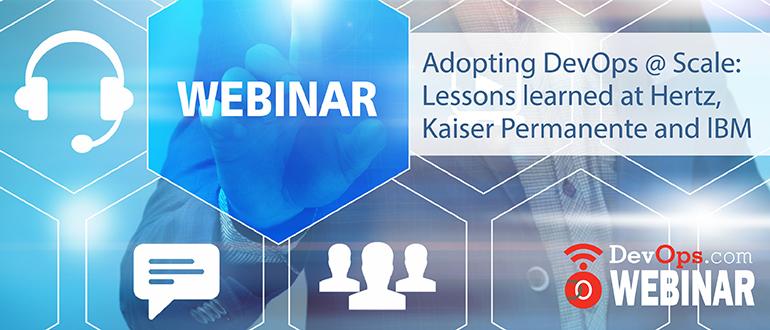 Webinar: Adopting DevOps @ Scale: Lessons learned at Hertz, Kaiser Permanente and lBM