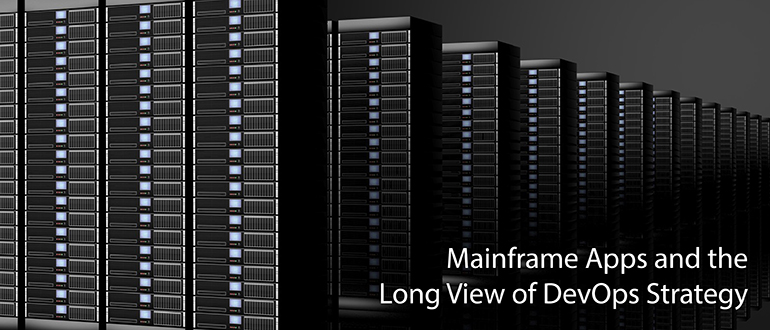 Mainframe Apps and the Long View of DevOps Strategy