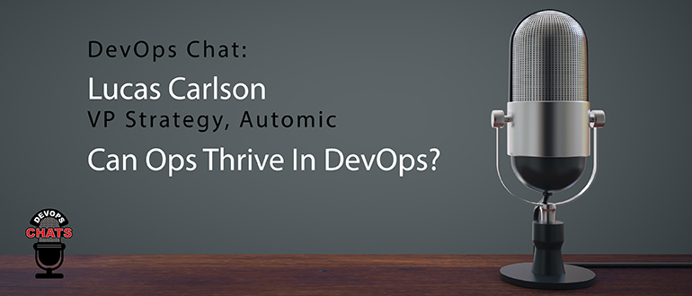 DevOps Chat: Lucas Carlson, VP Strategy, Automic, Can Ops Thrive In DevOps?