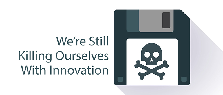Lessons Learned: We're Still Killing Ourselves with Innovation