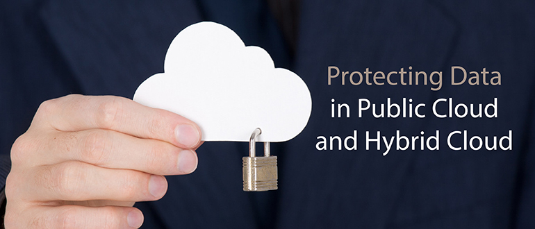 Protecting Data in Public Cloud and Hybrid Cloud