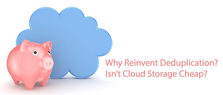 Why Reinvent Deduplication? Isn't Cloud Storage Cheap?