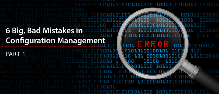 6 Big, Bad Mistakes in Configuration Management, Part 1