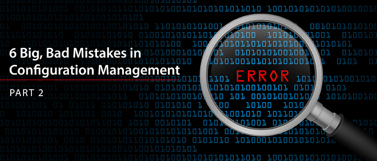 6 Big, Bad Mistakes in Configuration Management, Part 2