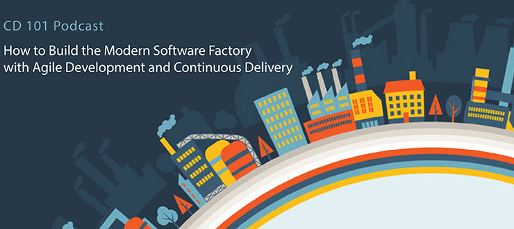 CD 101 Podcast: How to Build the Modern Software Factory with Agile Development and Continuous Delivery