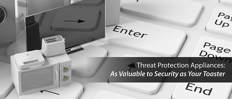 Threat Protection Appliances: As Valuable to Security as Your Toaster