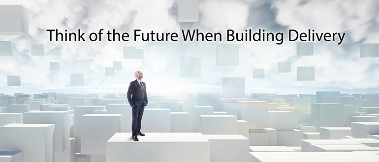 Think of the Future When Building Delivery