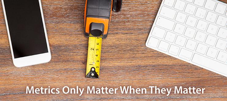 Metrics Only Matter When They Matter