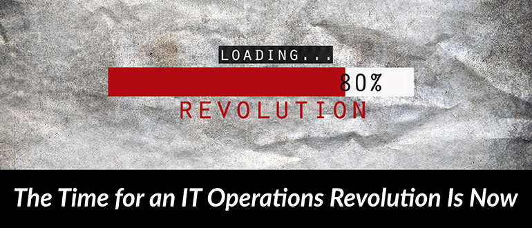 The Time Is Now for an IT Operations Revolution
