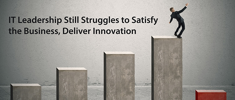 IT Leadership Still Struggles to Satisfy the Business, Deliver Innovation
