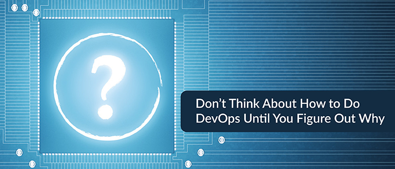 In DevOps, Figure Out Why Before Considering How