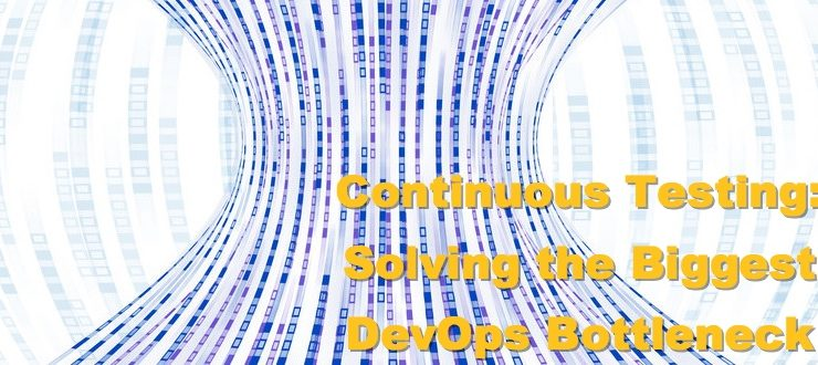 Continuous Testing: Solving the Biggest DevOps Bottleneck